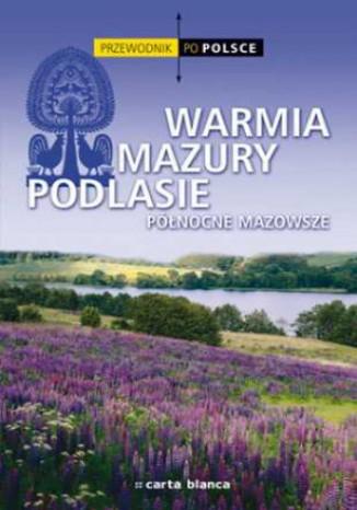Warmia, Mazury, Podlasie, północne Mazowsze. Przewodnik po Polsce
