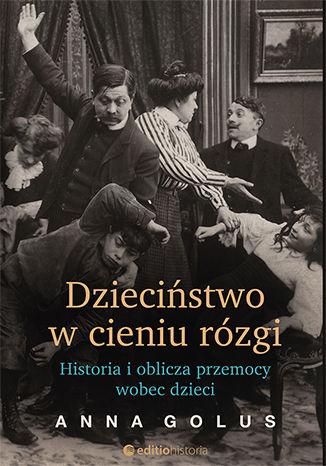 Okładka książki/ebooka Dzieciństwo w cieniu rózgi. Historia i oblicza przemocy wobec dzieci