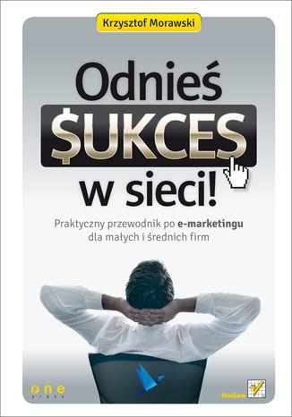 Okładka książki/ebooka Odnieś sukces w sieci! Praktyczny przewodnik po e-marketingu dla małych i średnich firm