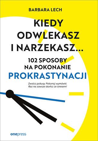 Okładka książki Kiedy odwlekasz i narzekasz... 102 sposoby na pokonanie prokrastynacji