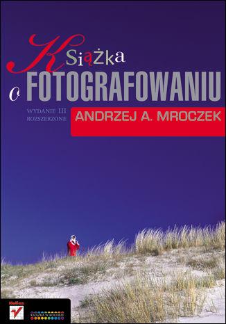 Okładka książki Książka o fotografowaniu. Wydanie III rozszerzone