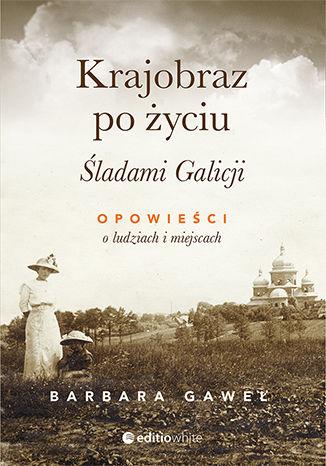Okładka książki Krajobraz po życiu. Śladami Galicji. Opowieści o ludziach i miejscach