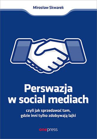 Okładka książki Perswazja w Social Media, czyli jak sprzedawać tam, gdzie inni zdobywają tylko lajki