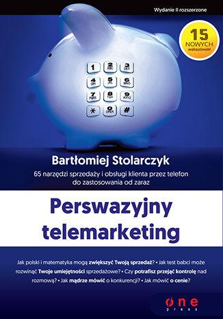 Okładka książki Perswazyjny telemarketing. 65 narzędzi sprzedaży i obsługi klienta przez telefon do zastosowania od zaraz. Wydanie II rozszerzone