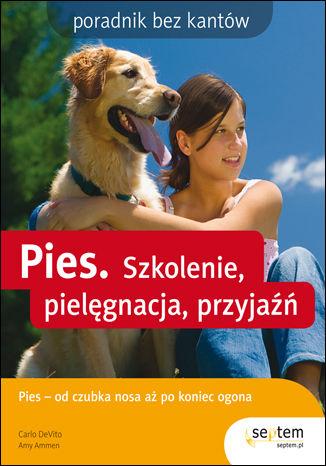 Pies. Szkolenie, pielęgnacja, przyjaźń. Poradnik bez kantów