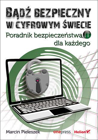 Okładka książki Bądź bezpieczny w cyfrowym świecie. Poradnik bezpieczeństwa IT dla każdego
