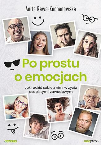 Okładka książki Po prostu o emocjach. Jak radzić sobie z nimi w życiu osobistym i zawodowym