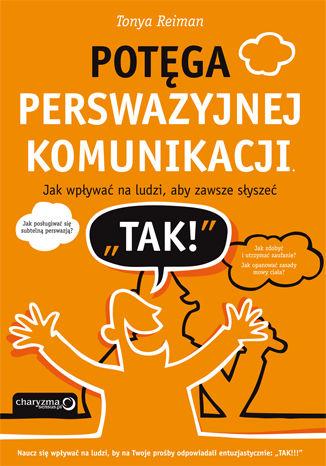 Okładka książki Potęga perswazyjnej komunikacji. Jak wpływać na ludzi, aby zawsze słyszeć 'TAK!'