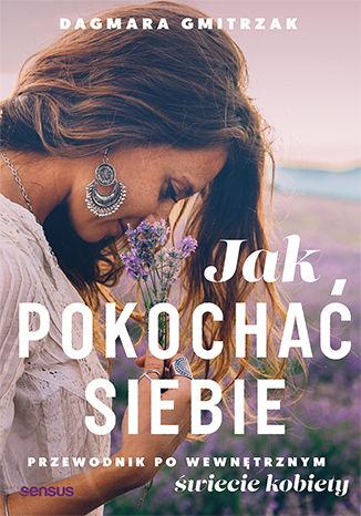 Okładka książki/ebooka Jak pokochać siebie. Przewodnik po wewnętrznym świecie kobiety