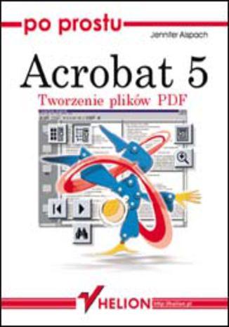 Okładka książki/ebooka Po prostu Acrobat 5. Tworzenie plików