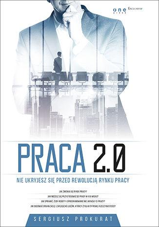 Okładka książki/ebooka Praca 2.0. Nie ukryjesz się przed rewolucją rynku pracy