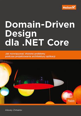 Okładka książki Domain-Driven Design dla .NET Core. Jak rozwiązywać złożone problemy podczas projektowania architektury aplikacji