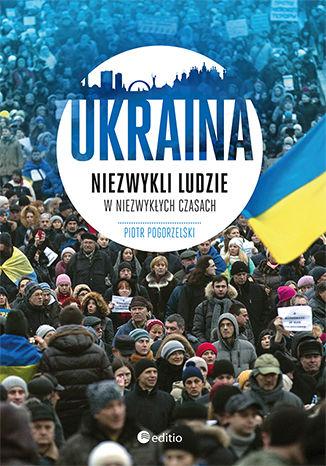 Okładka książki/ebooka Ukraina. Niezwykli ludzie w niezwykłych czasach