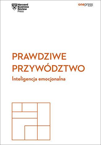Okładka książki Prawdziwe przywództwo. Inteligencja emocjonalna. Harvard Business Review