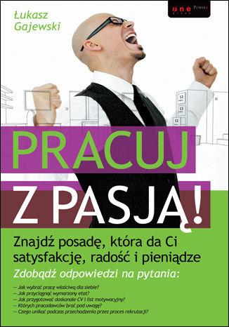 Okładka książki/ebooka Pracuj z pasją! Znajdź posadę, która da Ci satysfakcję, radość i pieniądze