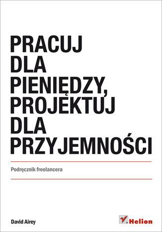 Okładka książki Pracuj dla pieniędzy, projektuj dla przyjemności. Podręcznik freelancera