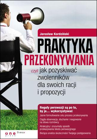Okładka książki Praktyka przekonywania, czyli jak pozyskiwać zwolenników dla swoich racji i propozycji