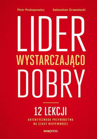 Okładka książki Lider wystarczająco dobry. 12 lekcji autentycznego przywództwa na czasy niepewności
