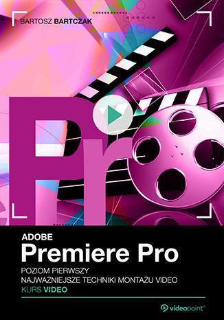 Okładka książki Adobe Premiere Pro. Kurs video. Poziom pierwszy. Najważniejsze techniki montażu video