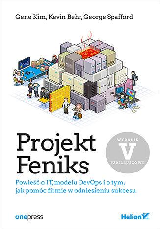 Okładka książki Projekt Feniks. Powieść o IT, modelu DevOps i o tym, jak pomóc firmie w odniesieniu sukcesu. Wydanie V - jubileuszowe