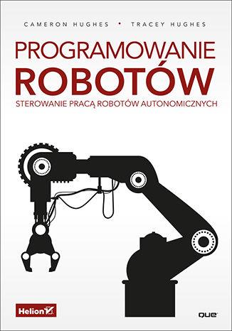 Okładka książki/ebooka Programowanie robotów. Sterowanie pracą robotów autonomicznych