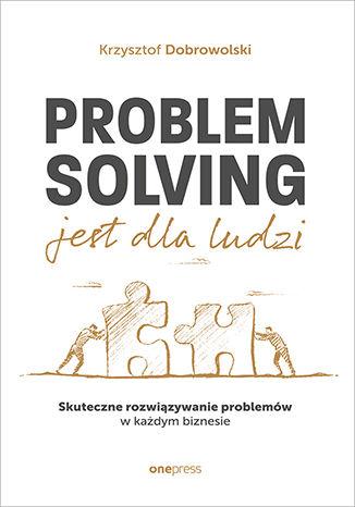 Okładka książki/ebooka Problem Solving jest dla ludzi. Skuteczne rozwiązywanie problemów w każdym biznesie
