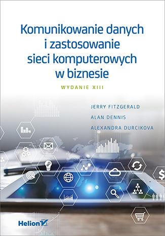 Okładka książki/ebooka Komunikowanie danych i zastosowanie sieci komputerowych w biznesie. Wydanie XIII