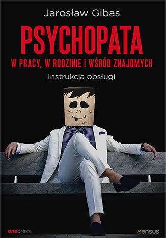 Okładka książki Psychopata w pracy, w rodzinie i wśród znajomych. Instrukcja obsługi