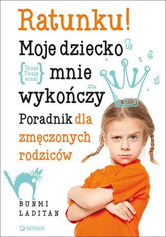 Okładka książki Ratunku! Moje dziecko mnie wykończy. Poradnik dla zmęczonych rodziców