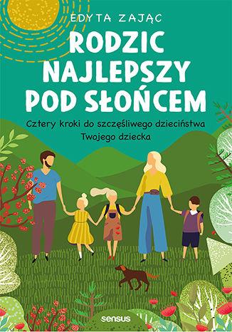 Okładka książki Rodzic najlepszy pod słońcem. Cztery kroki do szczęśliwego dzieciństwa Twojego dziecka