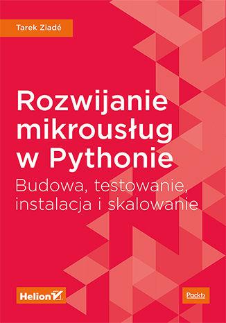 Okładka książki/ebooka Rozwijanie mikrousług w Pythonie. Budowa, testowanie, instalacja i skalowanie