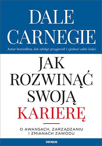 Okładka książki Jak rozwinąć swoją karierę. O awansach, zarządzaniu i zmianach zawodu
