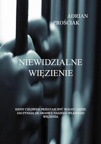 Okładka książki Niewidzialne Więzienie