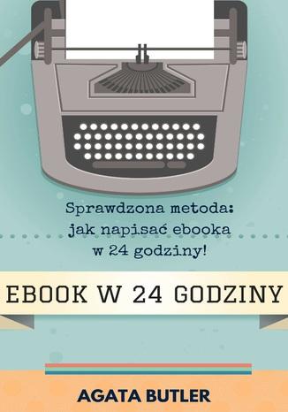 EBOOK w 24 GODZINY - Sprawdzona metoda: jak napisać i opublikować ebooka w 24 godziny!