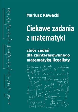 Okładka książki/ebooka Ciekawe zadania z matematyki. Zbiór zadań dla zainteresowanego matematyką licealisty