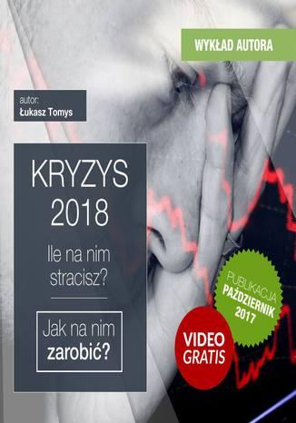 Okładka książki Kryzys 2018. Ile na nim stracisz ? Jak na nim zarobić + 160 minut kurs video