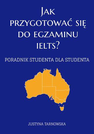 Okładka książki Jak przygotować się do egzaminu IELTS? Poradnik studenta dla studenta