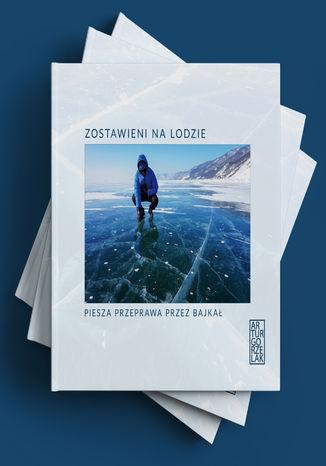 Okładka książki Zostawieni na lodzie. Piesza przeprawa przez Bajkał