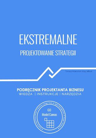 Okładka książki Ekstremalne projektowanie strategii. Podręcznik projektanta biznesu