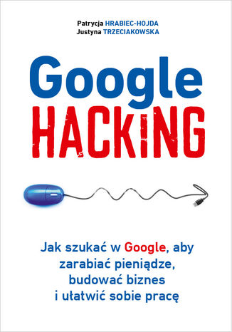 Okładka książki/ebooka Google hacking. Jak szukać w Google, aby zarabiać pieniądze, budować biznes i ułatwić sobie pracę