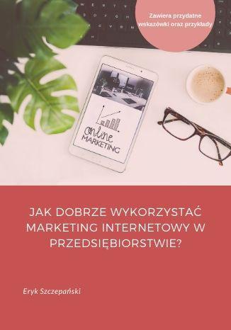 Okładka książki/ebooka Jak dobrze wykorzystać marketing internetowy w przedsiębiorstwie?