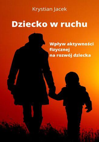 Okładka książki Dziecko w ruchu. Wpływ aktywności fizycznej na rozwój dziecka