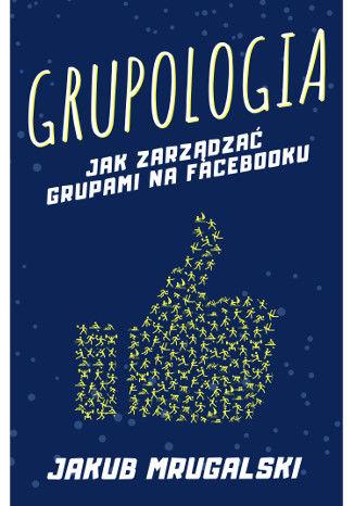 Okładka książki/ebooka Grupologia - jak zarządzać grupami na Facebooku
