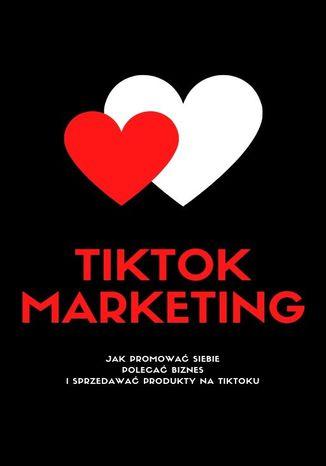 Okładka książki TIKTOK MARKETING! Jak Promować Siebie, Polecać Biznes I Sprzedawać Produkty Na TikToku?