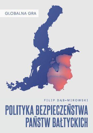 Okładka książki/ebooka Globalna Gra: Polityka bezpieczeństwa państw bałtyckich