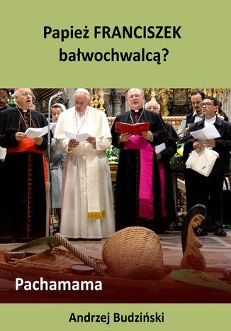 Okładka książki/ebooka Papież Franciszek bałwochwalcą? Pachamama