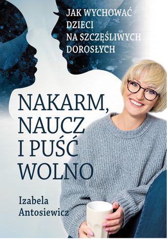 Okładka książki Nakarm, naucz i puść wolno. Jak wychować dzieci na szczęśliwych dorosłych