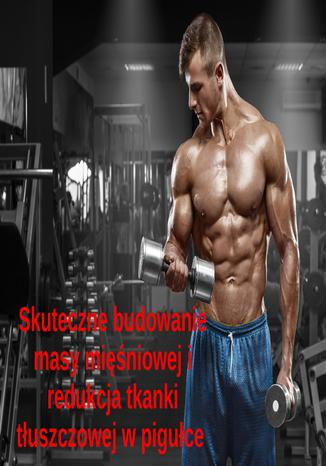 Okładka książki/ebooka Skuteczna budowa masy mięśniowej i redukcja tkanki tłuszczowej