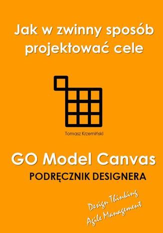 Okładka książki GO Model Canvas.Jak w zwinny sposób projektować cele, czynniki sukcesu i wskaźniki KPI. Podręcznik designera