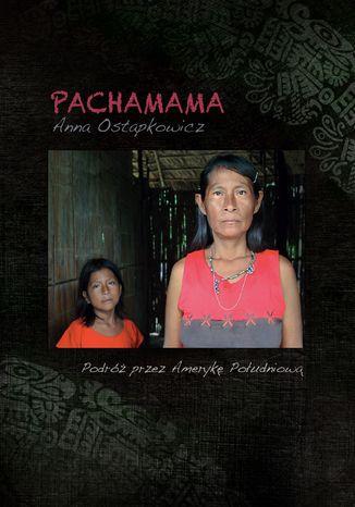 Okładka książki Pachamama. Podróż przez Amerykę Południową